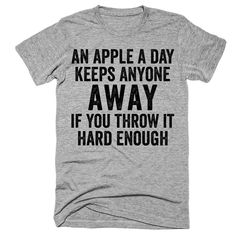 An apple a day keeps anyone away if you throw it hard enough t-shirt - Funny Shirt Sayings - Ideas of Funny Shirt Sayings - An apple a day keeps anyone away if you throw it hard enough t-shirt. Printed in California. Funny Shirt Sayings, Sarcastic Shirts, T Shirts With Sayings, Funny Tees, Funny Quotes, Shirt Quotes, Funny Sweatshirts, Clothes With Quotes, Funny Humor