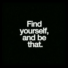 Find yourself, and be that.