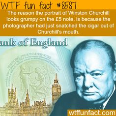 The reason the portrait of Winston Churchill looks grumpy on the note, is because the photographer had just snatched the cigar out of Churchill's mouth.