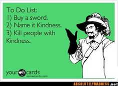 To do list:  1)  Buy a sword  2) Name it kindness 3)  Kill people with kindness