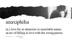 anaxiphilia (n.) love for or attraction to unsuitable mates; an act of falling in love with the wrong person