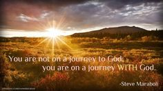 Christian Quotes About Life's Journey | You are not on a journey to God; you are on a journey WITH God.""