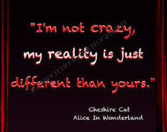 """""""I'm not Crazy, my reality is just different than yours"""" - Cheshire Cat"""