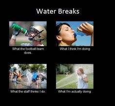 Water Breaks, what you learn is the best part of band camp. XD