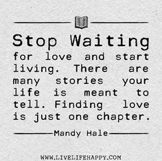 Stop waiting for love and start living. There are many stories your life is meant to tell. Finding love is just one chapter. - Mandy Hale