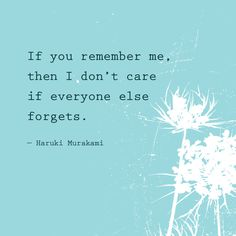 If you remember me, then I don't care if everyone else forgets — Haruki Murakami