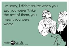 Funny Breakup Ecard: I'm sorry, I didn't realize when you said you weren't like the rest of them, you meant you were worse.