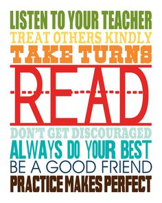 Listen to your teacher, treat others kindly, take turns, read, don't get discouraged, always do your best, be a good friend, practice makes perfect.