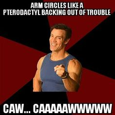 P90X Tony Horton: arm circles like a pterodactyl backing out of trouble.. caw... caaaaawwwww.