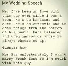 ehehe, but this wouldn't be my wedding speech, because I don't want to marry... I'm sorry , but I don't want to be stuck to a guy who isn't Frank (or any member of a band I live for)