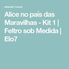 Alice no país das Maravilhas - Kit 1   Feltro sob Medida   Elo7
