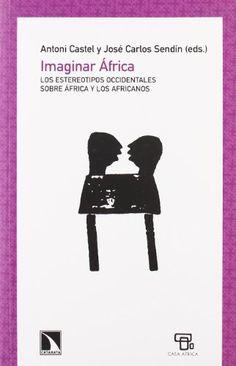 Imaginar África : los estereotipos occidentales sobre África y los africanos / Antoni Castel y José Carlos Sendín, (eds.)