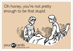 Funny Confession Ecard: Oh honey, you're not pretty enough to be that stupid.