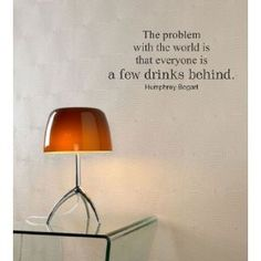 $14.99  The problem with the world is that everyone is a few drinks behind. Humphrey Bogart Vinyl wall art Inspirational quotes and saying home decor decal sticker