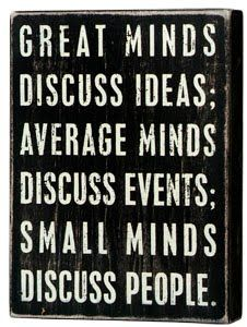 """Great minds discuss ideas; Average minds discuss events; Small minds discuss people."" - Eleanor Roosevelt"