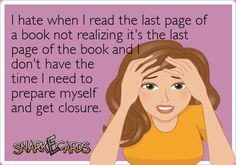 I hate when I read the last page of a book not realizing it's the last page of the book and don't have the time I need to prepare myself and get closure.