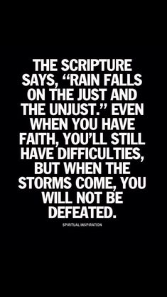 "The Scripture says, ""rain falls on the just and the unjust."" Even when you have faith, you'll still have difficulties, but when the storms come, you will not be defeated."