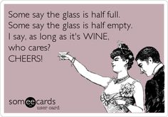 Some say the glass is half full. Some say the glass is half empty. I say, as long as it's WINE, who cares? CHEERS!