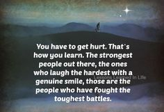 You have to get hurt. That's how you learn. The strongest people, the ones who laugh the hardest, with genuine smile, those are the people who have fought the toughest battles.... Grief. Mourning. Loss. Death.