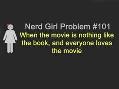 Nerd Girl Problems #101: When the movie is nothing like the book, and everyone loves the movie.