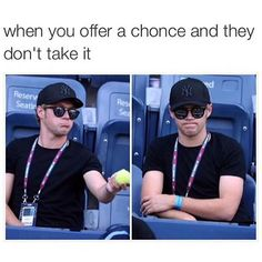 When you offer a chonce and they don't take it
