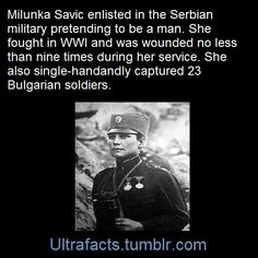 Milunka Savic, a woman, pretended to be a man and enlisted in the Serbian army. She fought in WW1, was wounded 9 times, and single-handedly captured 23 Bulgarian soldiers.