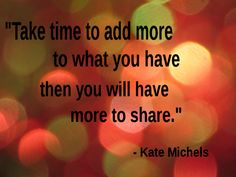 """Take time to add more to what you have then you will have more to share."" - Kate Michels"