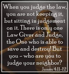 When you judge the law, you are not keeping it, but sitting in judgement on it. There is only one Lawgiver and Judge, the One who is able to save and destroy! But you - who are you to judge a neighbor? James 4:11-12 Bible Verse, Verses, Scripture, Bible Study, Quotes, Inspirational, God's Word