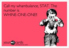 Call my whambulance, STAT. The number is WHINE-ONE-ONE!!