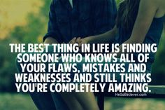 the best thing in life is finding someone who knows all of your flaws, mistakes & weaknesses and still thinks you're completely amazing.
