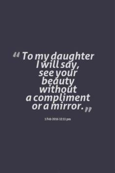 """""""To my daughter I will say, see your beauty without a compliment or a mirror."""""""