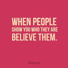 when people show you who they are, BELIEVE THEM