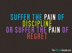 "Suffer the pain of discipline or suffer the pain of regret.which do you choose. I've heard this phrase from someone I know really well and he always phrased it, ""The pain and torture of discipline is far less than the pain and torture of regret"". All Quotes, Great Quotes, Quotes To Live By, Motivational Quotes, Inspirational Quotes, Sensible Quotes, Random Quotes, Famous Quotes, Sport Motivation"
