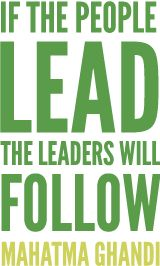 """""""If the people lead, the leaders will follow."""" YES!!!!! -Ghandi"""