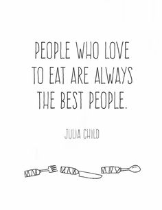 "A free printable of the Julia Child quote: ""People who love to eat are always the best people."""