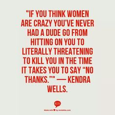 "if you think women are crazy you've never had a dude go from hitting on you to literally threatening to kill you in the time it takes to say ""no thanks"" - kendra wells ( feminism ) Believe, Intersectional Feminism, We Are The World, Patriarchy, Equality, Wise Words, Decir No, Just In Case, Me Quotes"