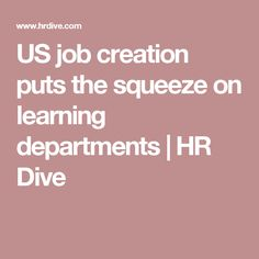 US job creation puts the squeeze on learning departments                 HR Dive