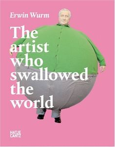 Erwin Wurm: The Artist Who Swallowed the World by Thierry Davila