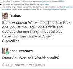 """""""Bless whatever Wookiepedia editor took one look at the Jedi Code article and decided the one thing it needed was throwing more shade at Anakin Skywalker. Star Wars Film, Star Wars Meme, Star Trek, Jedi Code, Tusken Raider, Prequel Memes, Anakin Skywalker, Anakin Obi Wan, Fandoms"""