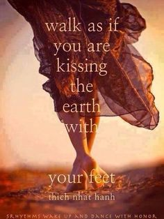 Camina como si estuvieras besando la tierra con tus pies // Walk as if you are kissing the earth with your feet.