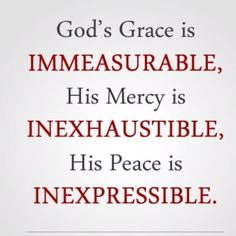 God's Grace.....Immeasurable, Inexhaustible, Inexpressible! Thank you God for your grace!! ♥╬♥