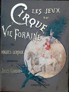 """""""Les Jeux du Cirque et la Vie Foraine"""" by Hugues Le Roux. Paris: E. Plon, Nourrit (1889) Book of over 100 illustrations of the circus."""
