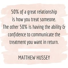 50% of a great relationship is how you treat someone. The other 50% is having the ability & confidence to communicate the treatment you want in return. - Matthew Hussey