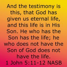 1 John And the testimony is this, that God has given us eternal life, and this life is in His Son. He who has the Son has the life; he who does not have the Son of God does not have the life. Faith Prayer, God Prayer, Prayer Quotes, Bible Verses Quotes, Bible Scriptures, Bible Verse Search, Christian Quotes, Christian Faith, Get Closer To God