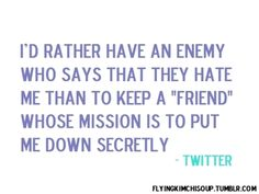 "i'd rather have an enemy who says that they hate me than to keep a ""friend"" whose mission is to put me down secretly"