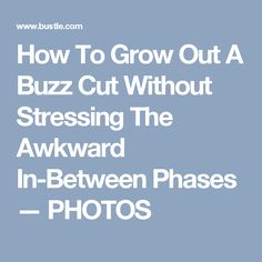 How To Grow Out A Buzz Cut Without Stressing The Awkward In-Between Phases — PHOTOS