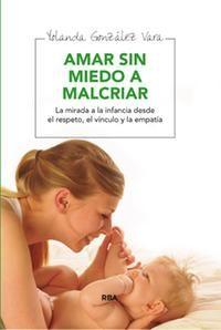 Amar sin miedo a malcriar, Yolanda González Vara, Ediciones RBA. La mirada a la infancia desde el respeto, el vínculo y la empatía.