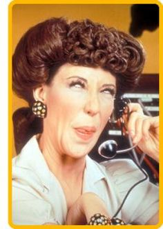 "Lilly Tomlin did a great job as ""Ernestine"" the telephone operator on TV's ""Laugh-In"" in the 1960's. ""Is this the party to which I am speaking?"""