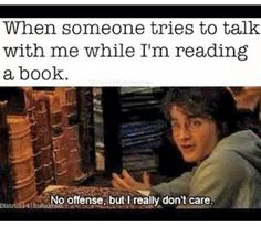When someone tries to talk to me when I'm reading a book.  No offense, but I really don't care
