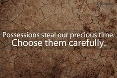 Possessions steal our precious time- Choose them carefully.